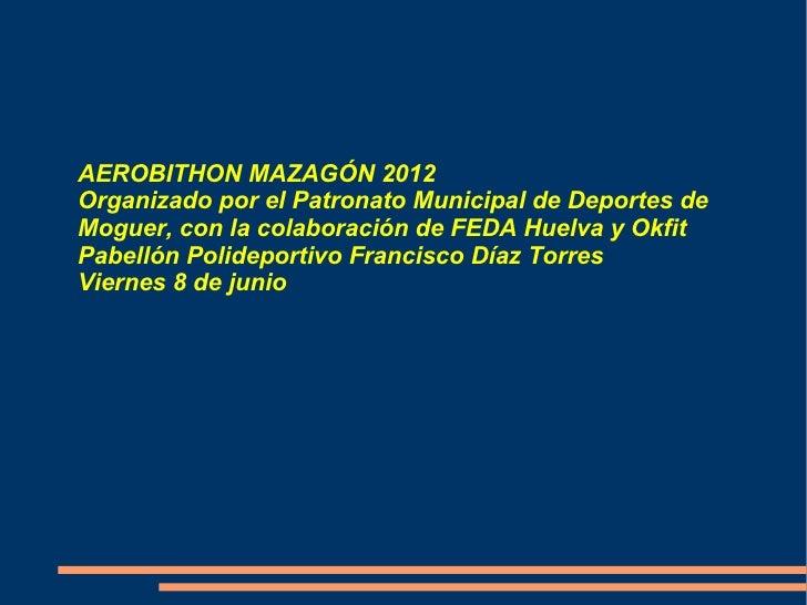 AEROBITHON MAZAGÓN 2012Organizado por el Patronato Municipal de Deportes deMoguer, con la colaboración de FEDA Huelva y Ok...