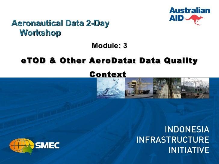 <ul><li>Aeronautical Data 2-Day Workshop </li></ul><ul><li>Module: 3 </li></ul><ul><li>eTOD & Other AeroData: Data Quality...