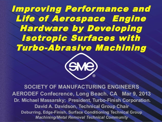 Improving Perfor mance and Life of Aerospace Engine  Har dware by Developing  Isotropic Surfaces with Turbo-Abrasive Machi...