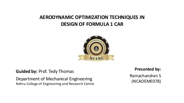 AERODYNAMIC OPTIMIZATION TECHNIQUES IN DESIGN OF FORMULA 1 CAR Department of Mechanical Engineering Guided by: Prof. Tedy ...