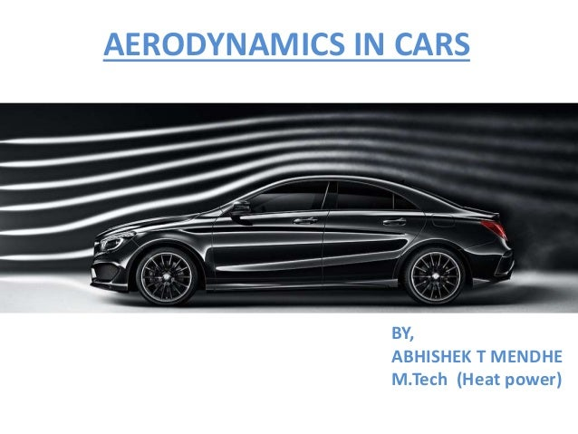 AERODYNAMICS IN CARS BY, ABHISHEK T MENDHE M.Tech (Heat power)