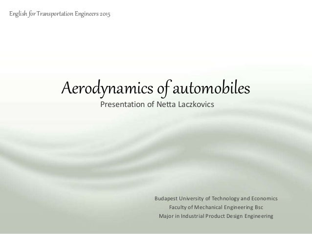 Aerodynamics of automobiles Presentation of Netta Laczkovics Budapest University of Technology and Economics Faculty of Me...