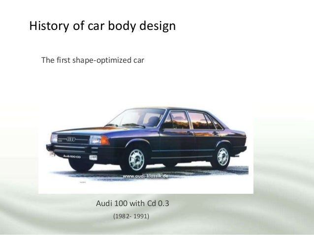 History of car body design The first shape-optimized car Audi 100 with Cd 0.3 (1982- 1991)