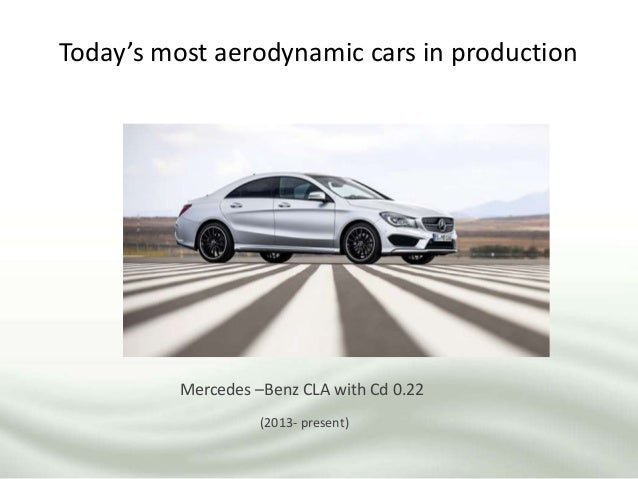 Today's most aerodynamic cars in production Mercedes –Benz CLA with Cd 0.22 (2013- present)
