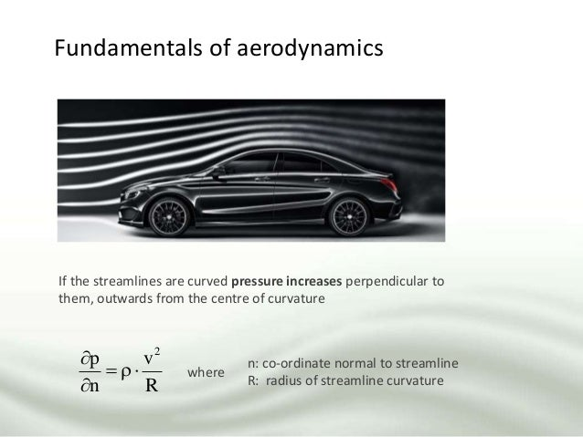 Fundamentals of aerodynamics If the streamlines are curved pressure increases perpendicular to them, outwards from the cen...