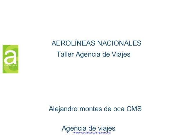 Agencia de viajes• www.esocialconsulting.com.mx AEROLÍNEAS NACIONALES Alejandro montes de oca CMS Taller Agencia de Viajes