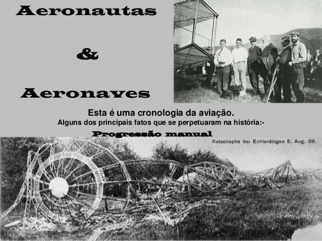 Aeronautas       &Aeronaves          Esta é uma cronologia da aviação.  Alguns dos principais fatos que se perpetuaram na ...