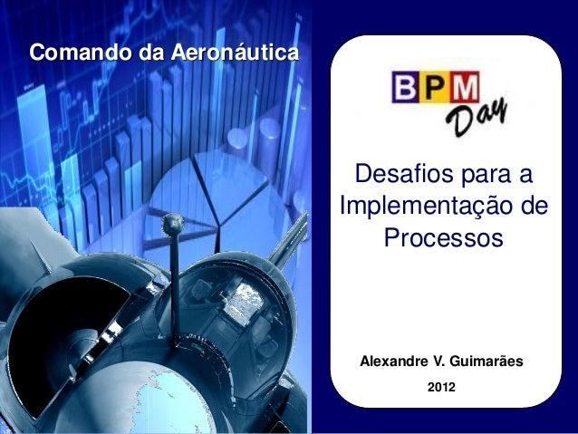 Desafios para a Implementação de Processos Comando da Aeronáutica Alexandre V. Guimarães 2012