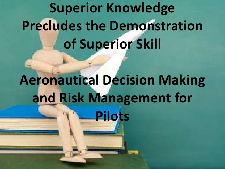 Superior Knowledge Precludes the Demonstration of Superior SkillAeronautical Decision Making and Risk Management for Pilot...