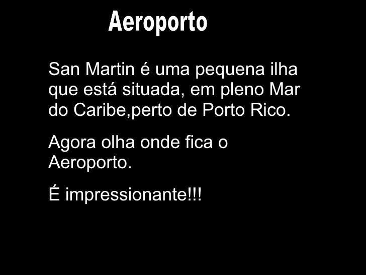 San Martin é uma pequena ilha que está situada, em pleno Mar do Caribe,perto de Porto Rico. Agora olha onde fica o Aeropor...