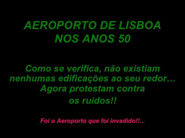 AEROPORTO DE LISBOA NOS ANOS 50 Como se verifica, não existiam nenhumas edificações ao seu redor… Agora protestam contra o...