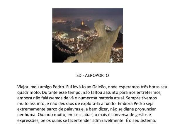 SD - AEROPORTOViajou meu amigo Pedro. Fui levá-lo ao Galeão, onde esperamos três horas seuquadrimoto. Durante esse tempo, ...