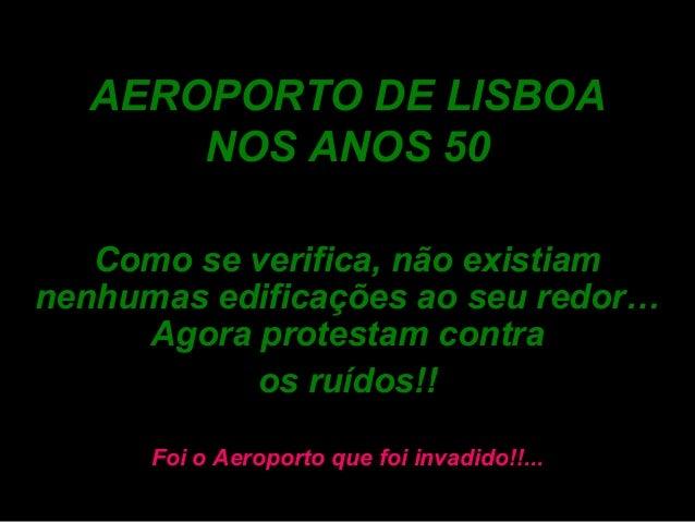 AEROPORTO DE LISBOANOS ANOS 50Como se verifica, não existiamnenhumas edificações ao seu redor…Agora protestam contraos ruí...