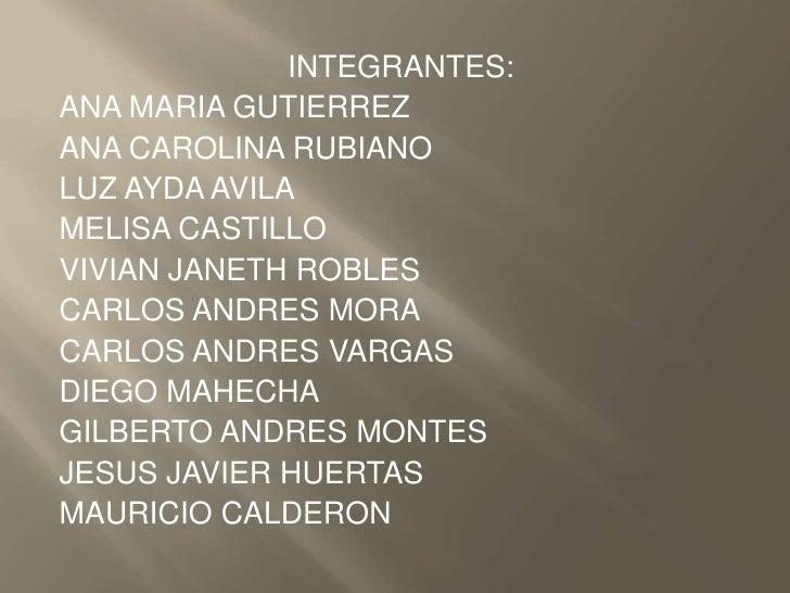 INTEGRANTES:<br />ANA MARIA GUTIERREZ<br />ANA CAROLINA RUBIANO<br />LUZ AYDA AVILA<br />MELISA CASTILLO<br />VIVIAN JANET...