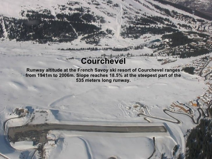 Courchevel Runway altitude at the French Savoy ski resort of Courchevel ranges from 1941m to 2006m. Slope reaches 18.5% at...