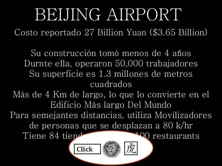 BEIJING AIRPORT  Costo reportado 27 Billion Yuan ($3.65 Billion)  Su construcción tomó menos de 4 años Durnte ella, opera...