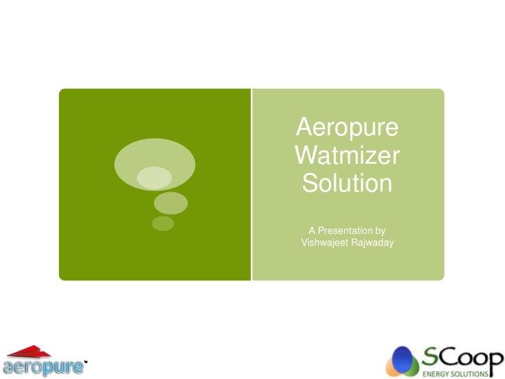 AeropureWatmizerSolution  A Presentation byVishwajeet Rajwaday