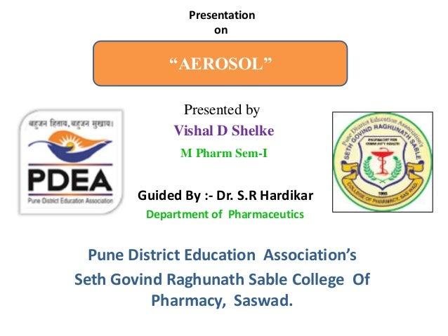 """AEROSOL"" Presented by Vishal D Shelke M Pharm Sem-I Guided By :- Dr. S.R Hardikar Department of Pharmaceutics Pune Distri..."