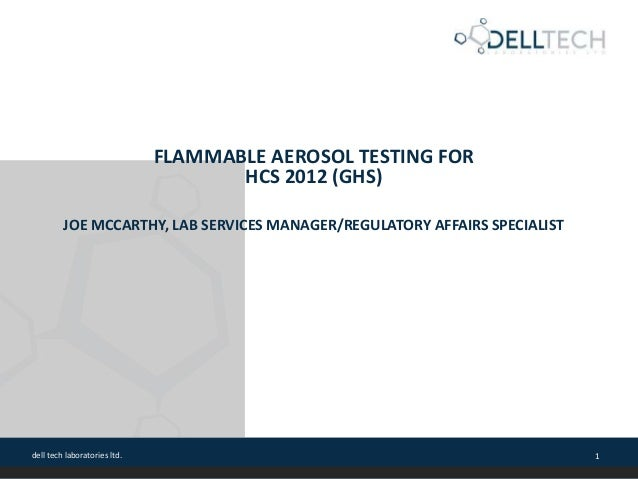 dell tech laboratories ltd. 1 FLAMMABLE AEROSOL TESTING FOR HCS 2012 (GHS) JOE MCCARTHY, LAB SERVICES MANAGER/REGULATORY A...