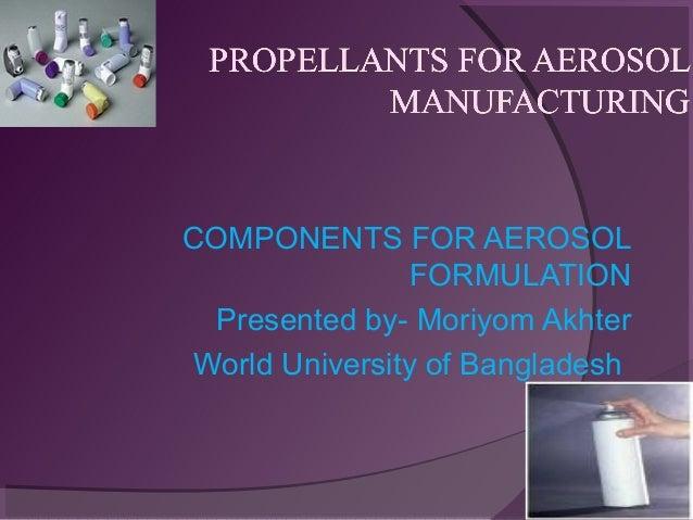 COMPONENTS FOR AEROSOL FORMULATION Presented by- Moriyom Akhter World University of Bangladesh