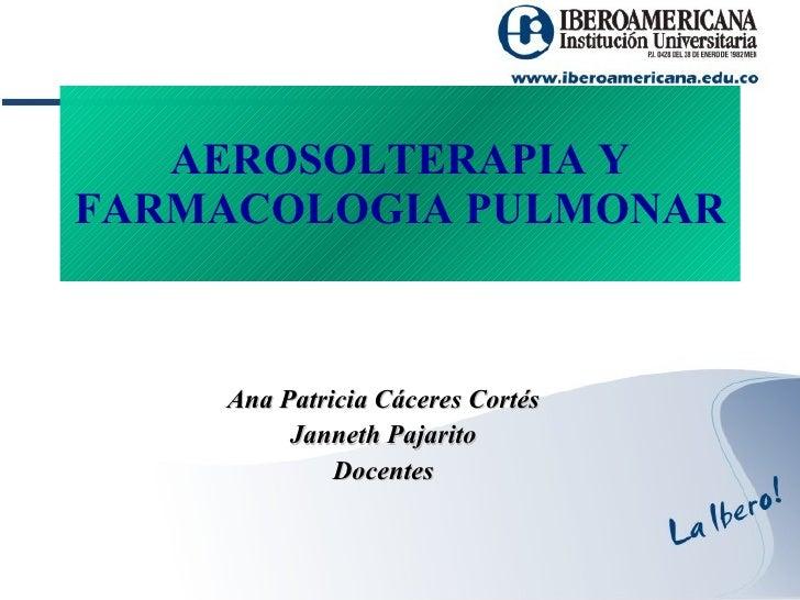 AEROSOLTERAPIA Y FARMACOLOGIA PULMONAR Ana Patricia Cáceres Cortés Janneth Pajarito Docentes