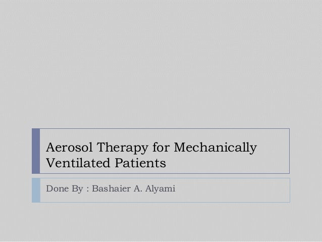 Aerosol Therapy for Mechanically Ventilated Patients Done By : Bashaier A. Alyami