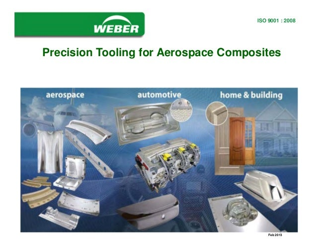 www.webermfg.ca ISO 9001:2000 REGISTERED ISO 9001 : 2008 Feb 2013 Precision Tooling for Aerospace Composites