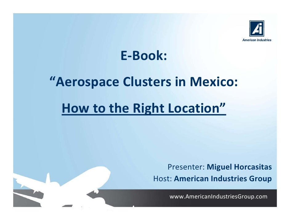 "E‐Book: ""Aerospace Clusters in Mexico:  How to the Right Location""                      Presenter: Miguel Horcasitas      ..."
