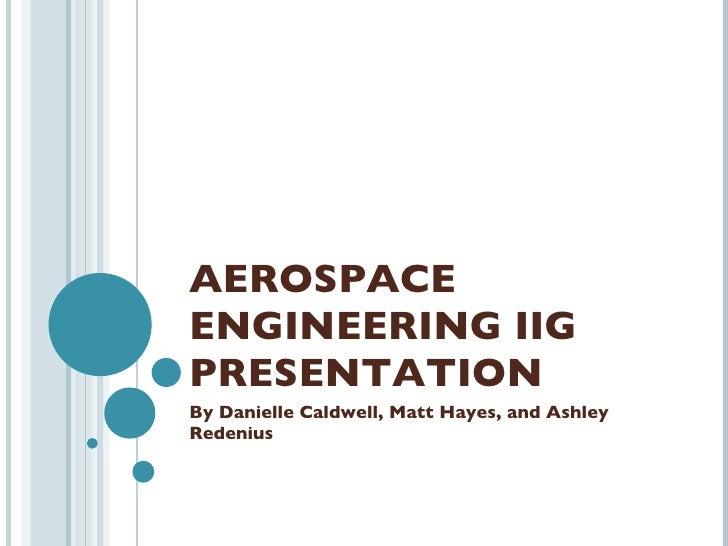 AEROSPACE ENGINEERING IIG PRESENTATION By Danielle Caldwell, Matt Hayes, and Ashley Redenius