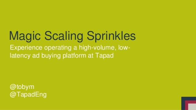 Magic Scaling Sprinkles Experience operating a high-volume, low- latency ad buying platform at Tapad @tobym @TapadEng