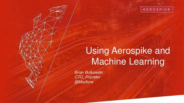 Using Aerospike and Machine Learning Brian Bulkowski CTO, Founder @bbulkow