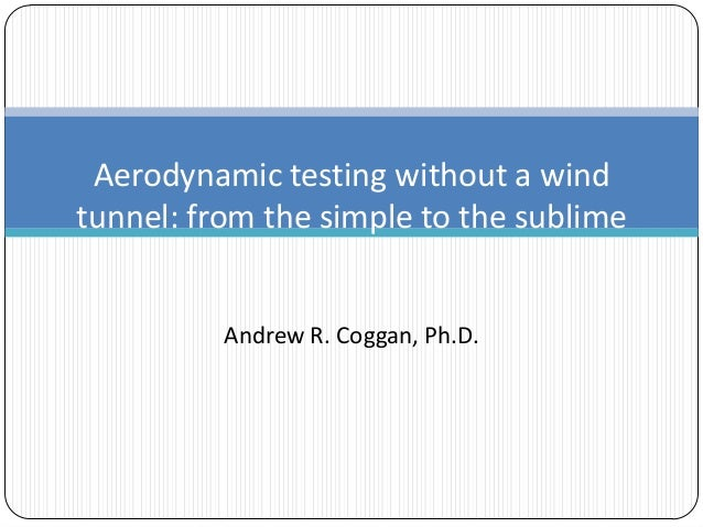 Aerodynamic testing without a wind tunnel: from the simple to the sublime Andrew R. Coggan, Ph.D.