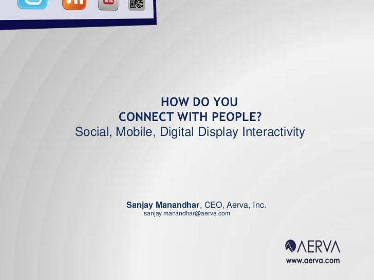 HOW DO YOU<br />CONNECT WITH PEOPLE?<br />Social, Mobile, Digital Display Interactivity <br />	Sanjay Manandhar, CEO, Aerv...