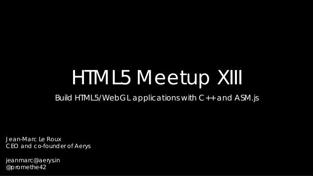 HTML5 Meetup XIII Build HTML5/WebGL applications with C++ and ASM.js  Jean-Marc Le Roux CEO and co-founder of Aerys jeanma...