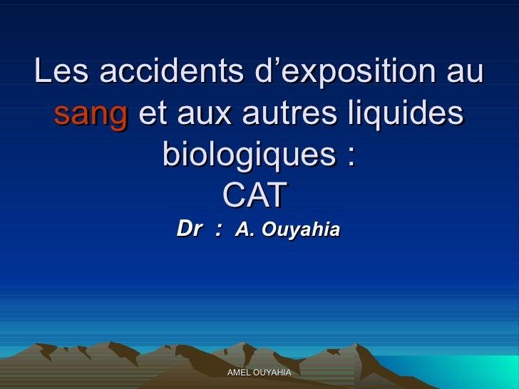 Les accidents d'exposition au  sang  et aux autres liquides biologiques : CAT  Dr  :  A. Ouyahia