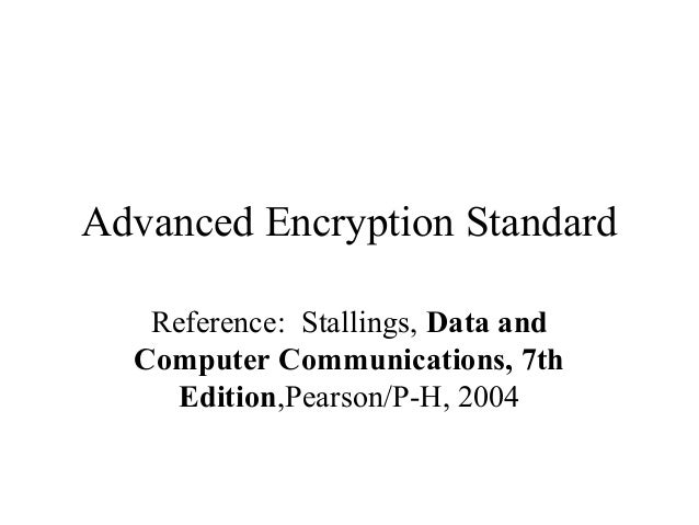 Advanced Encryption Standard Reference: Stallings, Data and Computer Communications, 7th Edition,Pearson/P-H, 2004