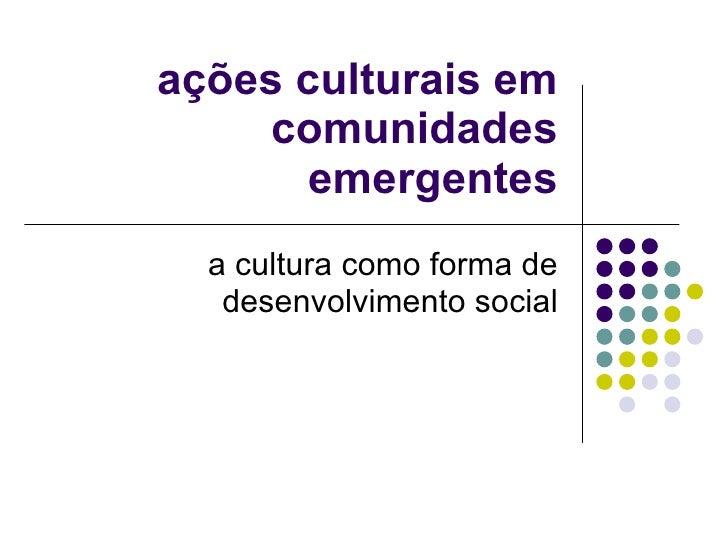 ações culturais em comunidades emergentes a cultura como forma de desenvolvimento social