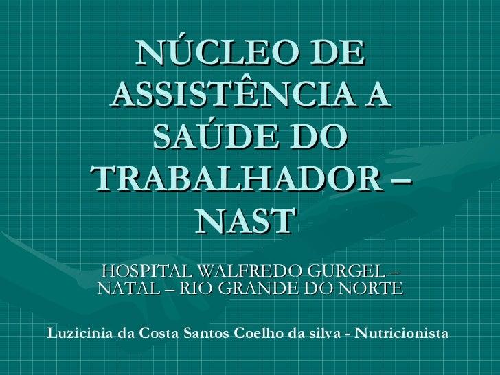 NÚCLEO DE ASSISTÊNCIA A SAÚDE DO TRABALHADOR – NAST  HOSPITAL WALFREDO GURGEL – NATAL – RIO GRANDE DO NORTE Luzicinia da C...