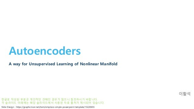 Autoencoders A way for Unsupervised Learning of Nonlinear Manifold 이활석 Slide Design : https://graphicriver.net/item/simple...