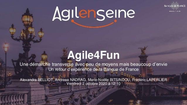 Agile4Fun Une démarche transverse avec peu de moyens mais beaucoup d'envie Un retour d'expérience de la Banque de France A...