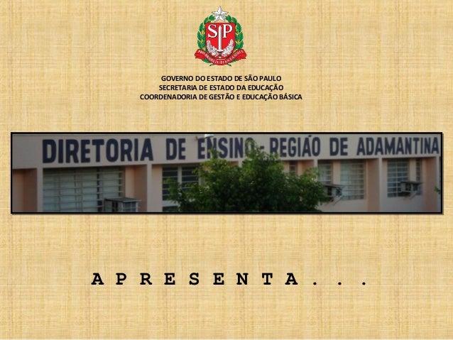 GOVERNO DO ESTADO DE SÃO PAULO SECRETARIA DE ESTADO DA EDUCAÇÃO COORDENADORIA DE GESTÃO E EDUCAÇÃO BÁSICA  A P R E S E N T...