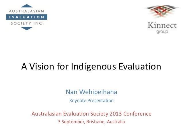 A Vision for Indigenous Evaluation Nan Wehipeihana Keynote Presentation Australasian Evaluation Society 2013 Conference 3 ...