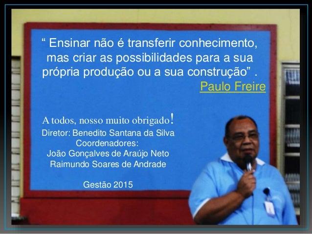 A todos, nosso muito obrigado! Diretor: Benedito Santana da Silva Coordenadores: João Gonçalves de Araújo Neto Raimundo So...