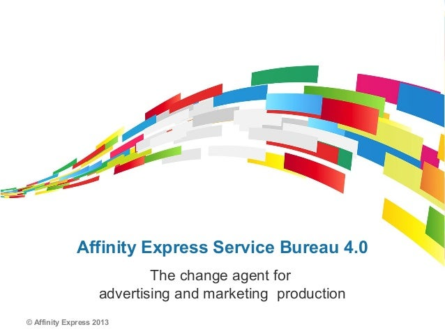 © Affinity Express 2013Affinity Express Service Bureau 4.0The change agent foradvertising and marketing production
