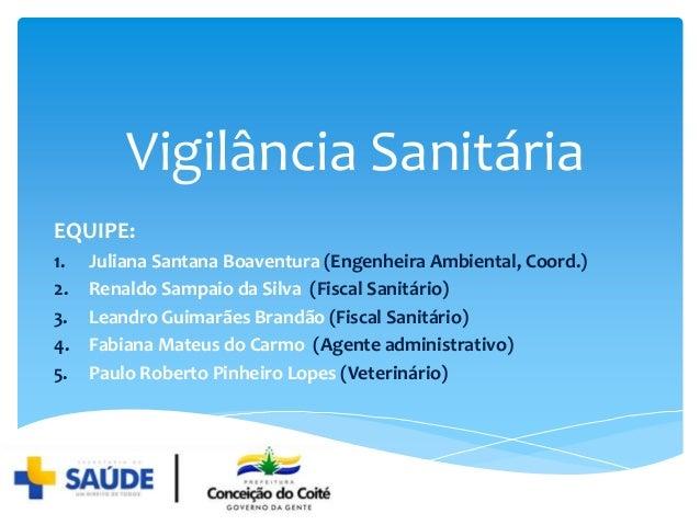Vigilância Sanitária EQUIPE: 1. Juliana Santana Boaventura (Engenheira Ambiental, Coord.) 2. Renaldo Sampaio da Silva (Fis...