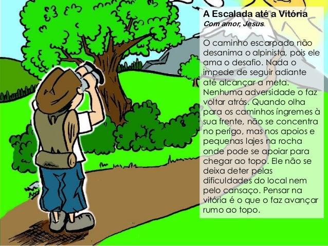 A Escalada at� a Vit�ria Com amor, Jesus O caminho escarpado n�o desanima o alpinista, pois ele ama o desafio. Nada o impe...