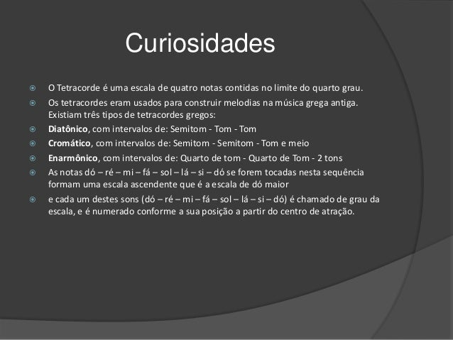 Curiosidades         O Tetracorde é uma escala de quatro notas contidas no limite do quarto grau. Os tetracordes er...