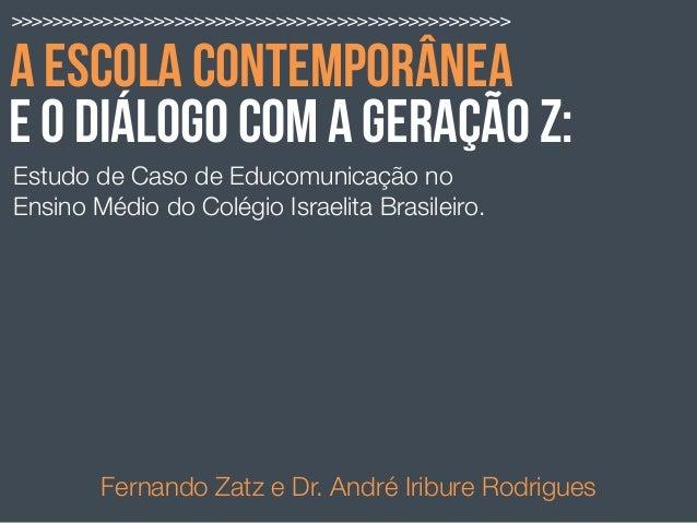 A ESCOLA CONTEMPORÂNEA Estudo de Caso de Educomunicação no Ensino Médio do Colégio Israelita Brasileiro. Fernando Zatz e D...