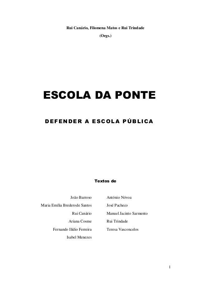 1  Rui Canário, Filomena Matos e Rui Trindade (Orgs.) ESCOLA DA PONTE DEFENDER A ESCOLA PÚBLICA Textos de  João Barroso Ma...