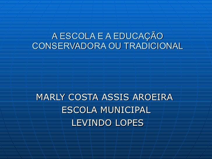 A ESCOLA E A EDUCAÇÃO CONSERVADORA OU TRADICIONAL MARLY COSTA ASSIS AROEIRA  ESCOLA MUNICIPAL LEVINDO LOPES